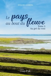 Sylvie Gobeil - Le pays du bout du fleuve  : Le pays du bout du fleuve - Tome 3 - Au gré du vent.