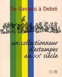 Sylvie Gonzalez - De Gavarni à Debré - Un collectionneur d'estampes au XXe siècle.