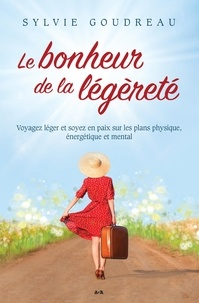 Sylvie Goudreau - Le bonheur de la légèreté - Voyagez léger et soyez en paix sur les plans physique, énergétique et mental.