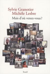 Sylvie Granotier et Michèle Lesbre - Mais d'où venez-vous ?.