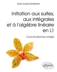 Sylvie Guerre-Delabrière - Introduction aux suites, aux intégrales et à l'algèbre linéaire en L1 - Cours et exercices corrigés.