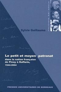Sylvie Guillaume - Le petit et moyen patronat dans la nation française, de Pinay à Raffarin, 1944-2004.