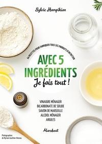Sylvie Hampikian - Avec 5 ingrédients je fais tout ! - 60 recettes pour fabriquer tous ses produits d'entretien.
