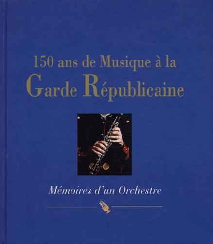Sylvie Hue et  Général Villermain Lécolier - 150 ans de musique à la Garde Républicaine - Mémoires d'un Orchestre.