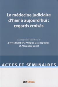 Sylvie Humbert et Philippe Galanopoulos - La médecine judiciaire d'hier à aujourd'hui : regards croisés.