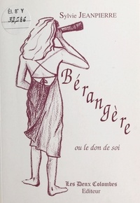 Sylvie Jeanpierre - Bérangère ou Le don de soi.