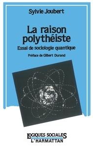 Sylvie Joubert - La raison polythéiste - Essai de sociologie quantique.