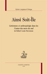 Sylvie Largeaud-Ortega - Ainsi Soit-Ile - Littérature et anthropologie dans les Contes des mers du sud de Robert Louis Stevenson.