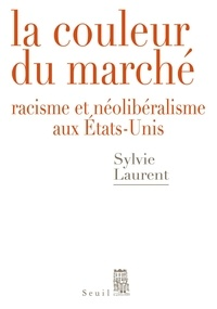 Sylvie Laurent - La couleur du marché - Racisme et néolibéralisme aux Etats-Unis.
