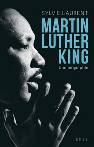Sylvie Laurent - Martin Luther King - Une biographie intellectuelle et politique.