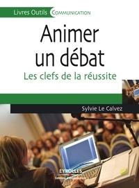 Sylvie Le Calvez - Animer un débat - Les clefs de la réussite.