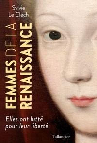 Sylvie Le Clech - Femmes de la Renaissance - Elles ont lutté pour leur liberté.