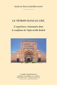 Sylvie Le Pelletier-Beaufond - Le témoin dans le ciel - L'expérience visionnaire dans le soufisme de Najm al-dîn Kubrâ.