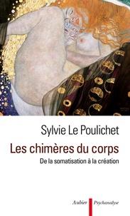 Sylvie Le Poulichet - Les chimères du corps - De la somatisation à la création.