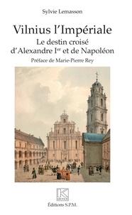 Vilnius l'Impériale- Le destin croisé d'Alexandre Ier et de Napoléon - Sylvie Lemasson |