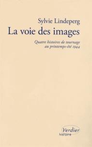 Sylvie Lindeperg - La voie des images - Quatre histoires de tournage au printemps-été 1944.