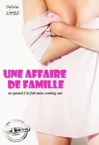 Sylvie Lopez - Une affaire de famille : ou quand j'ai fait mon coming out [Histoire vraie et non censurée].