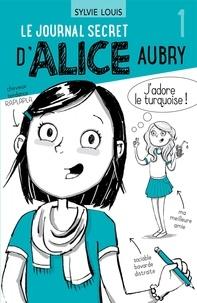 Sylvie Louis et Blanche Louis-Michaud - Le journal secret d'Alice Aubr  : Le journal secret d'Alice Aubry 1.