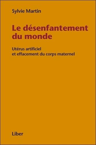Sylvie Martin - Le désenfantement du monde - Utérus artificiel et effacement du corps maternel.