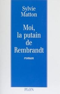 Sylvie Matton - Moi, la putain de Rembrandt.