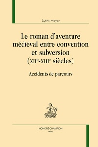Sylvie Meyer - Le roman d'aventure médiéval entre convention et subversion (XIIe-XIIIe siècles) - Accidents de parcours.