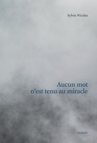 Sylvie Nicolas - Aucun mot n'est tenu au miracle.