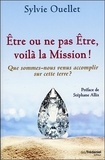 Sylvie Ouellet - Etre ou ne pas être, voilà la mission ! - Que sommes-nous venus accomplir sur cette Terre ?.