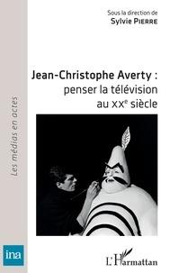 Sylvie Pierre - Jean-Christophe Averty : penser la télévision au XXe siècle.