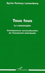 Sylvie Portnoy Lanzenberg - Tous fous, la catastrophe : conséquences socioculturelles de l'immaturité individuelle.