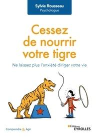 Sylvie Rousseau - Cessez de nourrir votre tigre - Ne laissez plus l'anxiété diriger votre vie.
