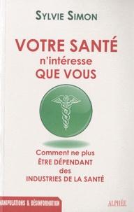 Sylvie Simon - Votre santé n'intéresse que vous - Comment ne plus être dépendant des industries de la santé.