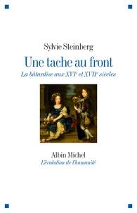Sylvie Steinberg - Une tache au front - La bâtardise aux XVIe et XVIIe siècles.
