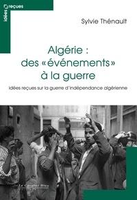 Sylvie Thénault - Algérie : des évènements à la guerre - Idées reçues sur le conflit franco-algérien.