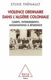 Sylvie Thénault - Violence ordinaire dans l'Algérie coloniale - Camps, internements, assignations à résidence.