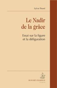 Sylvie Thorel-Cailleteau - Le Nadir de la grâce - Essai sur la figure et la défiguration.