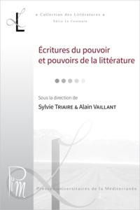 Sylvie Triaire et Alain Vaillant - Écritures du pouvoir et pouvoirs de la littérature.