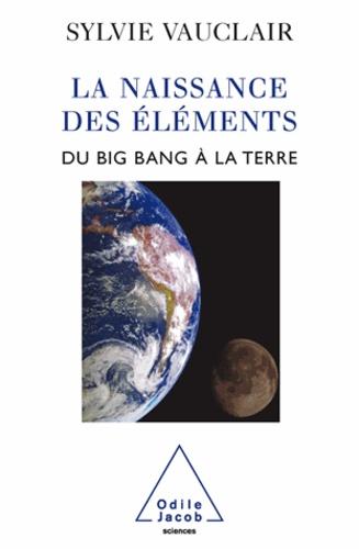 Sylvie Vauclair - Naissance des éléments (La) - Du Big Bang à la Terre.