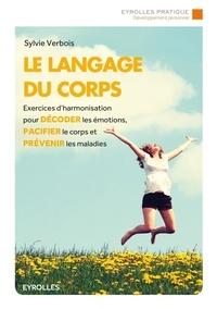 Sylvie Verbois - Le langage du corps - Exercices d'harmonisation pour décoder les émotions, pacifier le corps et prévenir les maladies.