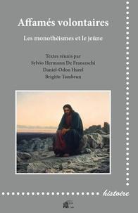 Sylvio Hermann de Franceschi et Daniel-Odon Hurel - Affamés volontaires - Les monothéismes et le jeûne : austérités religieuses et privations alimentaires dans une perspective comparative.