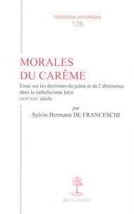 Sylvio Hermann de Franceschi - Morales du Carême - Essai sur les doctrines du jeûne et de l'abstinence dans le catholicisme latin XVIIe-XIXe siècle.