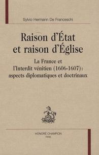 Sylvio Hermann de Franceschi - Raison d'Etat et raison d'Eglise - La France et l'interdit vénitien (1606-1607) : aspects diplomatiques et doctrinaux.