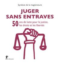 Syndicat de la magistrature - Juger sans entraves - 50 ans de luttre pour la justice, les droits et les libertés.