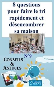 T. Aristide Didier Chabi T. Aristide Didier Chabi et Editions Ctad - 8 questions pour faire le tri rapidement et désencombrer sa maison (Conseils et astuces).