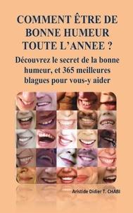 T. Aristide Didier Chabi T. Aristide Didier Chabi - COMMENT ÊTRE DE BONNE HUMEUR TOUTE L'ANNEE ? Découvrez le secret de la bonne humeur, et 365 meilleures blagues pour vous-y aider.