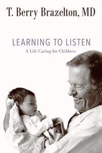 T. Berry Brazelton - Learning to Listen - A Life Caring for Children.