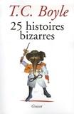 T. Coraghessan Boyle - 25 Histoires bizarres.
