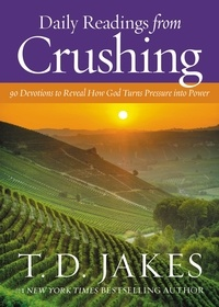T. D. Jakes - Daily Readings from Crushing - 90 Devotions to Reveal How God Turns Pressure into Power.