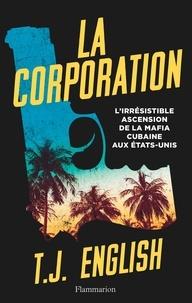 T-J English - La corporation - L'irrésistible ascension de la mafia cubaine aux Etats-Unis.