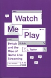 T. L. Taylor - Watch me Play - Twitch and the Rise of Game Live Streaming.