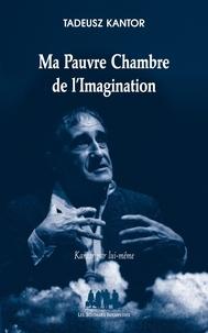 Tadeusz Kantor - Ma pauvre chambre de l'imagination - Kantor par lui-même.